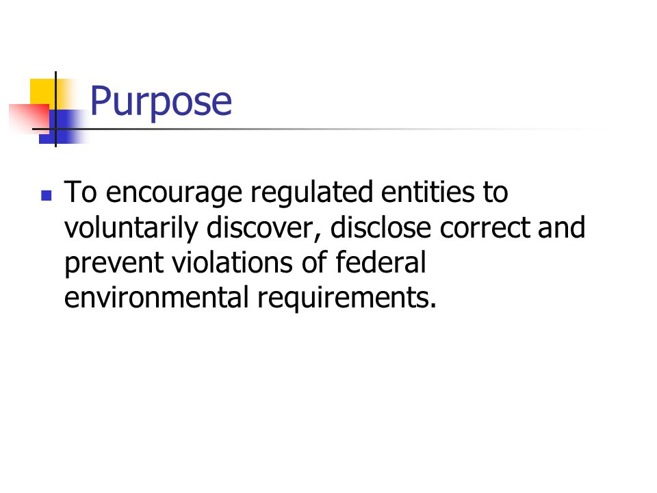 Purpose To encourage regulated entities to voluntarily discover, disclose correct and prevent violations of federal environmental requirements.