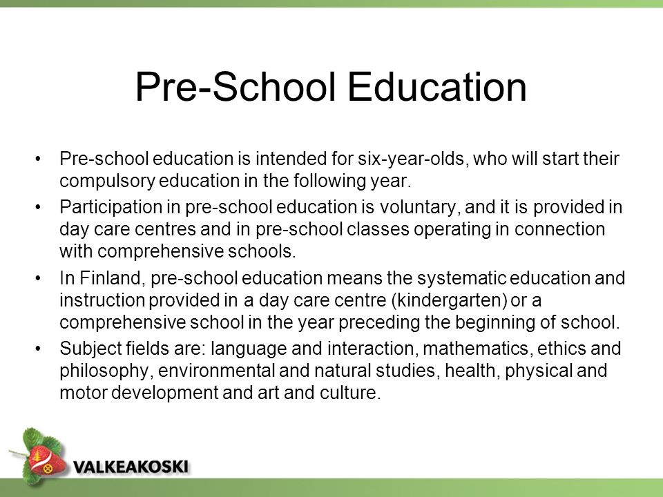 Pre-School Education Pre-school education is intended for six-year-olds, who will start their compulsory education in the following year.