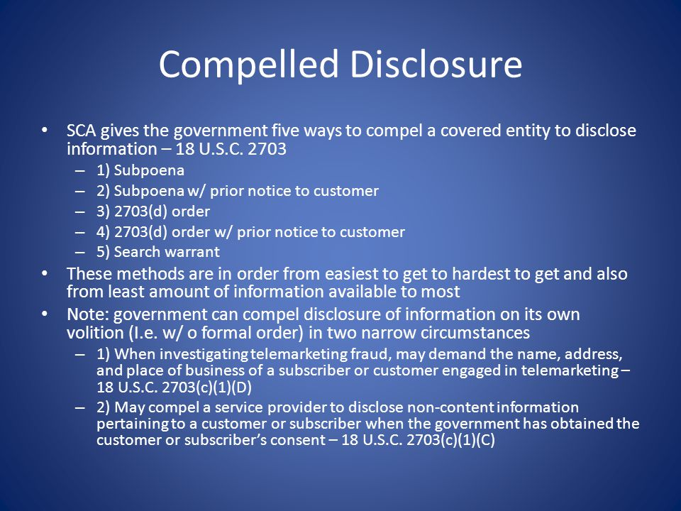 Compelled Disclosure SCA gives the government five ways to compel a covered entity to disclose information – 18 U.S.C. 2703.