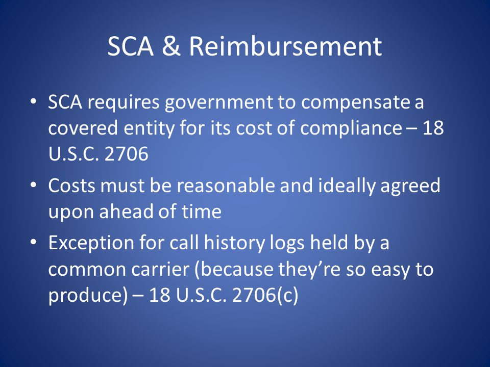 SCA & Reimbursement SCA requires government to compensate a covered entity for its cost of compliance – 18 U.S.C. 2706.
