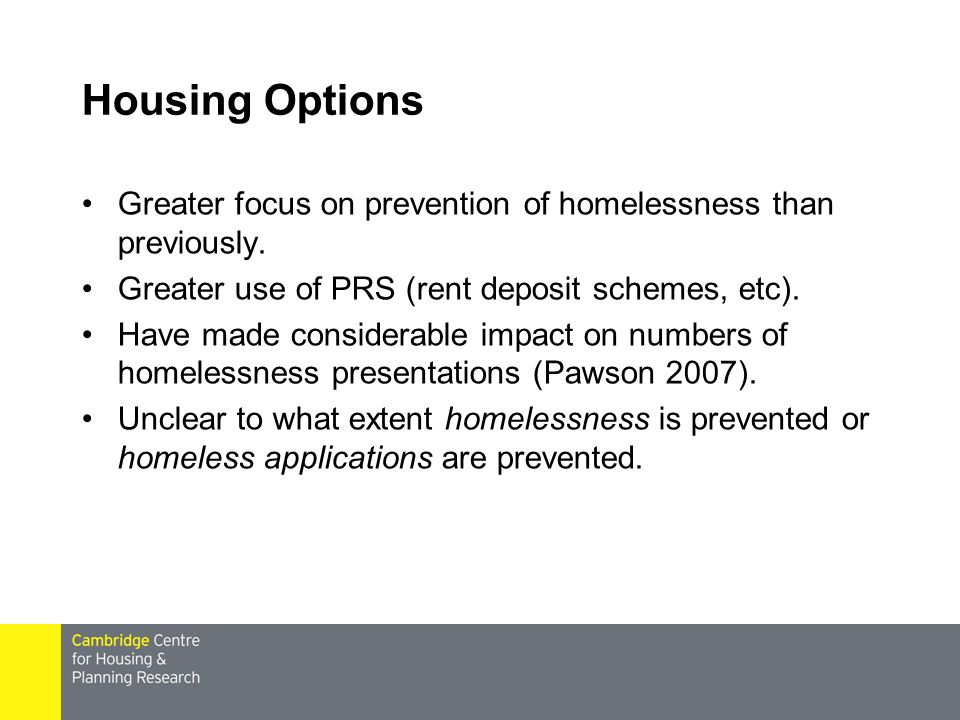 Housing Options Greater focus on prevention of homelessness than previously. Greater use of PRS (rent deposit schemes, etc).