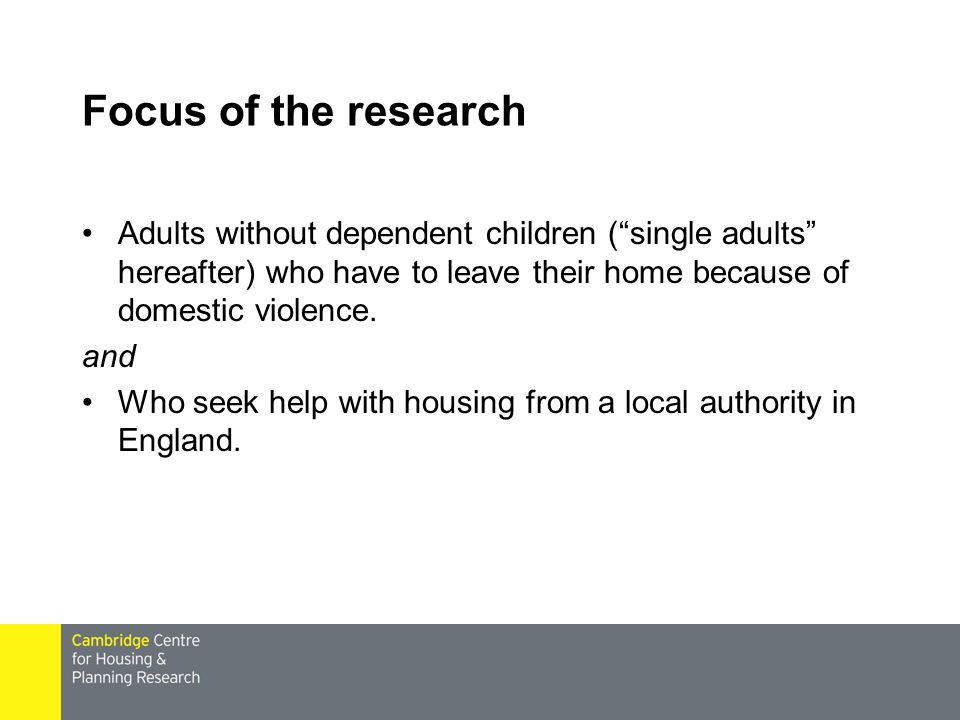 Focus of the research Adults without dependent children ( single adults hereafter) who have to leave their home because of domestic violence.