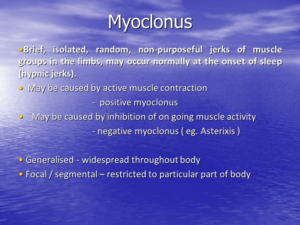 Myoclonus Brief, isolated, random, non-purposeful jerks of muscle groups in the limbs, may occur normally at the onset of sleep (hypnic jerks).