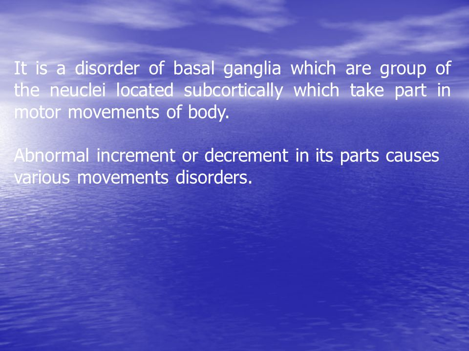 It is a disorder of basal ganglia which are group of the neuclei located subcortically which take part in motor movements of body.