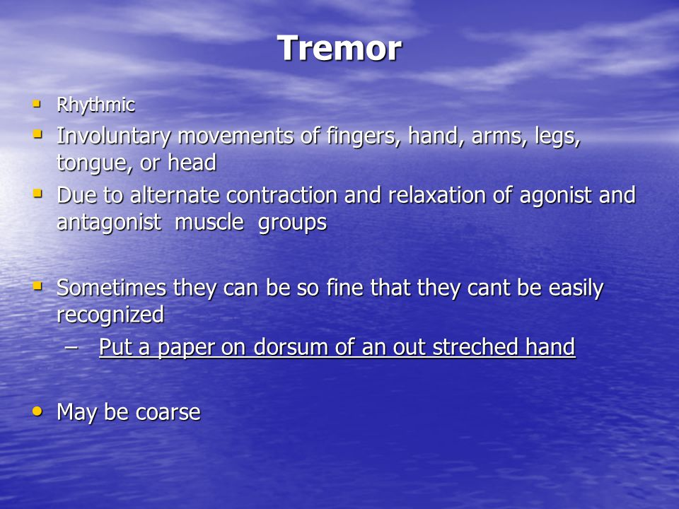 Tremor Rhythmic. Involuntary movements of fingers, hand, arms, legs, tongue, or head.