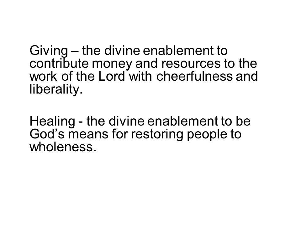 Giving – the divine enablement to contribute money and resources to the work of the Lord with cheerfulness and liberality.