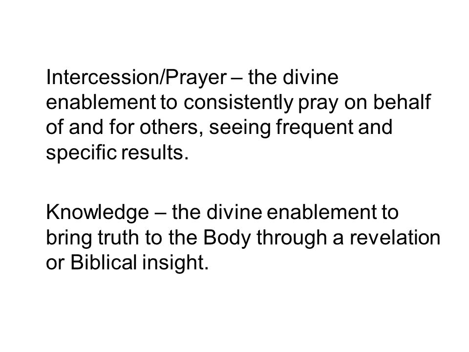 Intercession/Prayer – the divine enablement to consistently pray on behalf of and for others, seeing frequent and specific results.