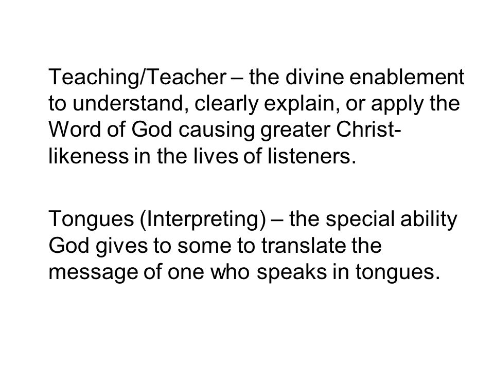 Teaching/Teacher – the divine enablement to understand, clearly explain, or apply the Word of God causing greater Christ-likeness in the lives of listeners.