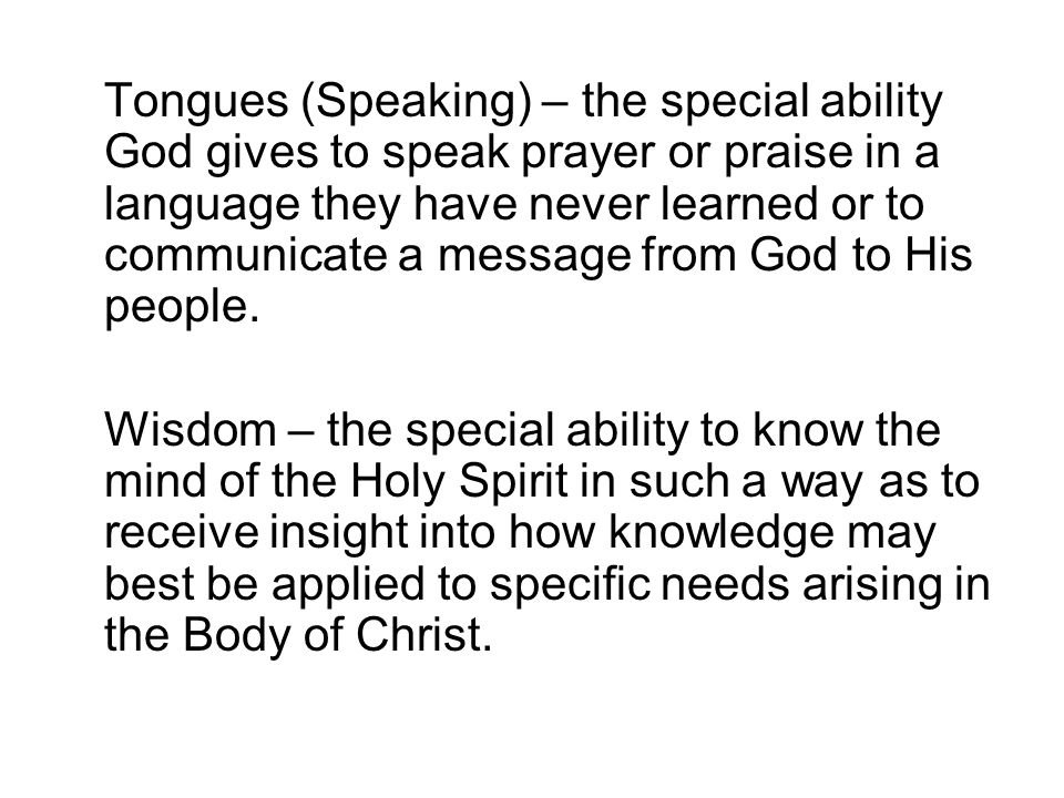 Tongues (Speaking) – the special ability God gives to speak prayer or praise in a language they have never learned or to communicate a message from God to His people.