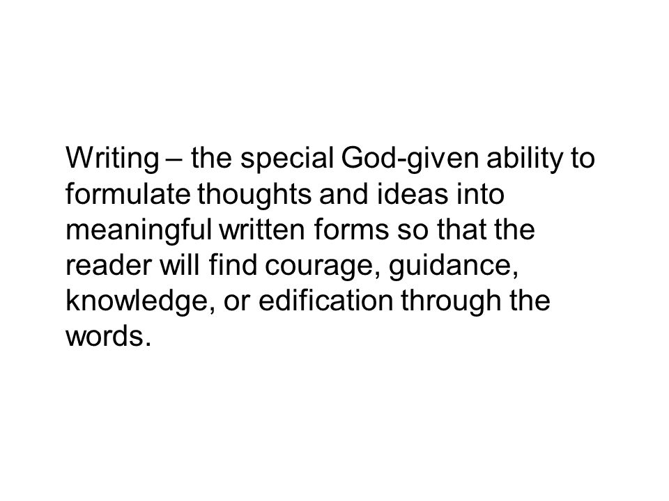 Writing – the special God-given ability to formulate thoughts and ideas into meaningful written forms so that the reader will find courage, guidance, knowledge, or edification through the words.
