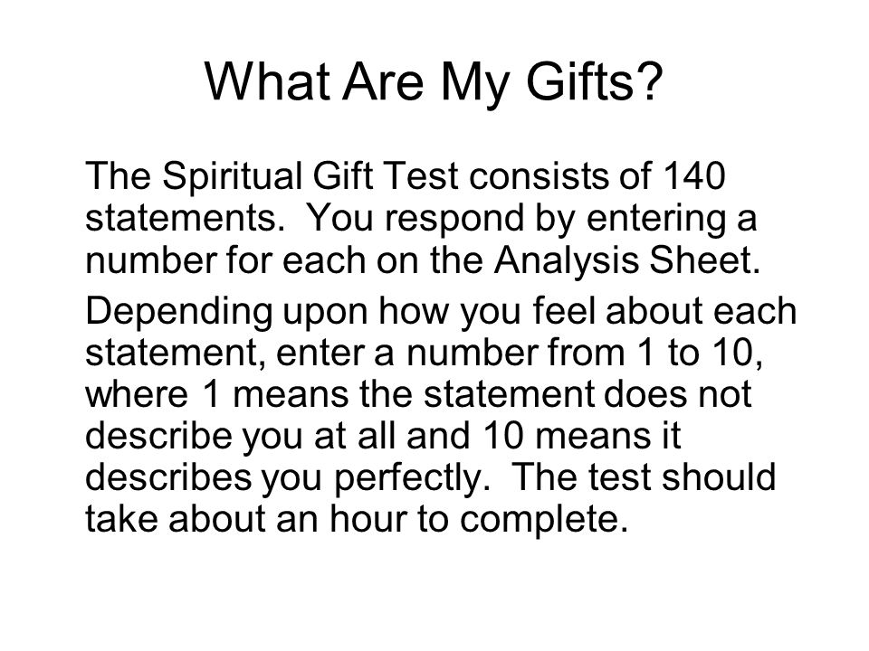 What Are My Gifts The Spiritual Gift Test consists of 140 statements. You respond by entering a number for each on the Analysis Sheet.