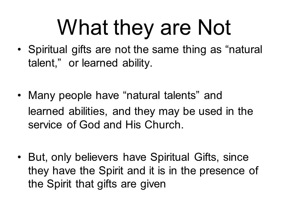 What they are Not Spiritual gifts are not the same thing as natural talent, or learned ability. Many people have natural talents and.