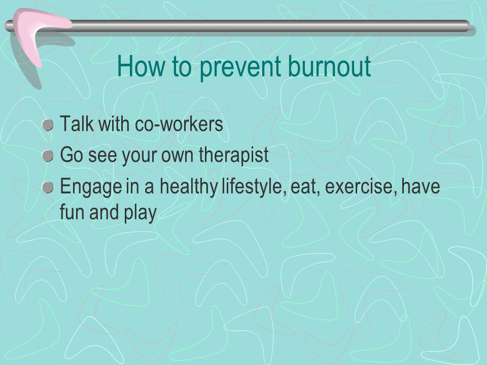 How to prevent burnout Talk with co-workers Go see your own therapist