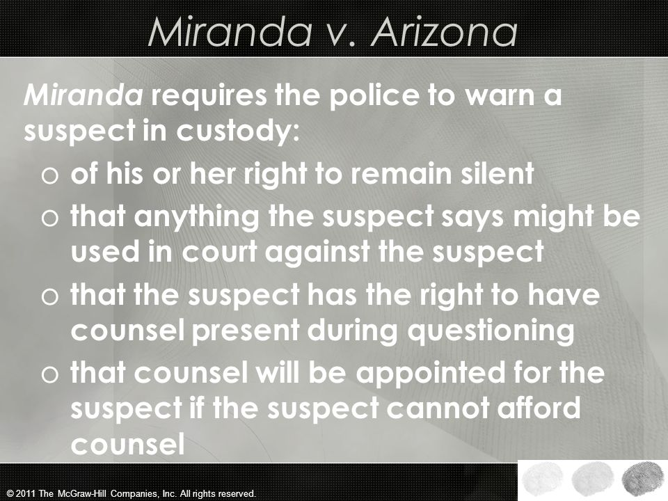 Miranda v. Arizona Miranda requires the police to warn a suspect in custody: of his or her right to remain silent.
