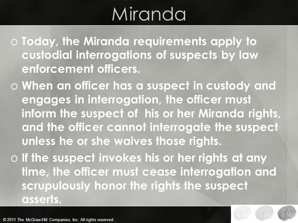 Miranda Today, the Miranda requirements apply to custodial interrogations of suspects by law enforcement officers.