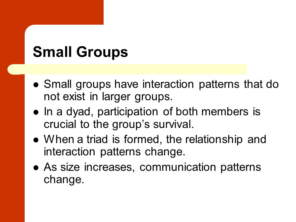 Small Groups Small groups have interaction patterns that do not exist in larger groups.