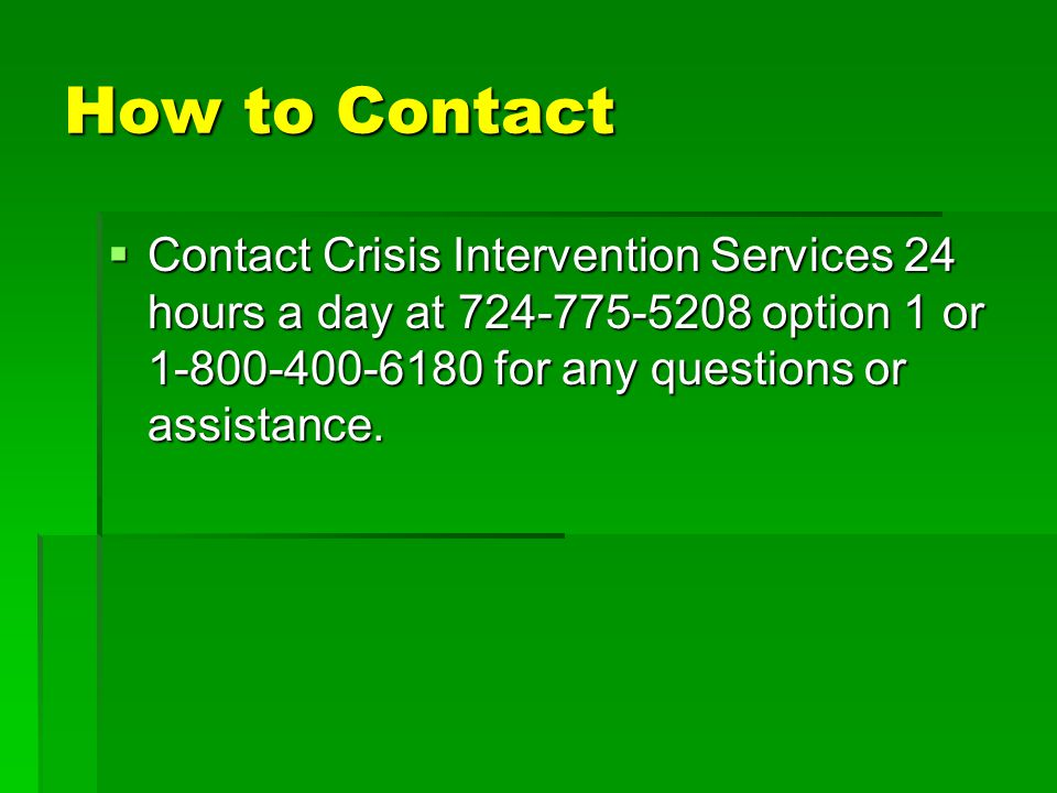 How to Contact Contact Crisis Intervention Services 24 hours a day at 724-775-5208 option 1 or 1-800-400-6180 for any questions or assistance.