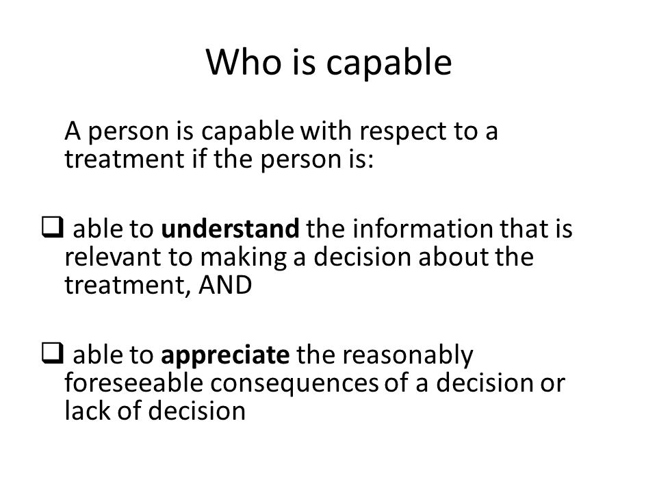 Who is capable A person is capable with respect to a treatment if the person is: