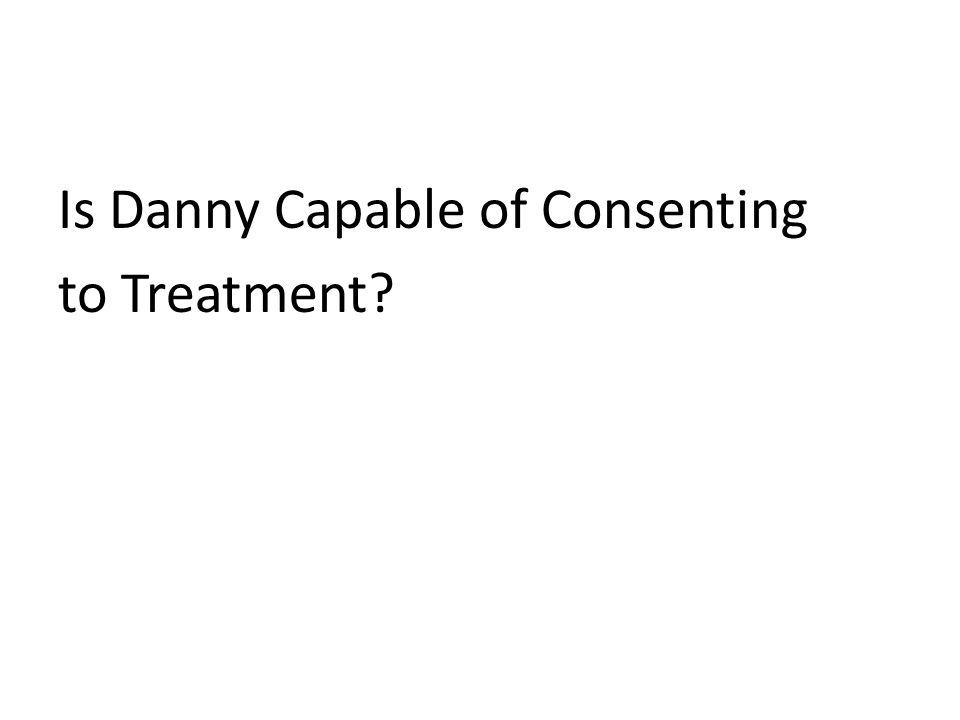 Is Danny Capable of Consenting to Treatment