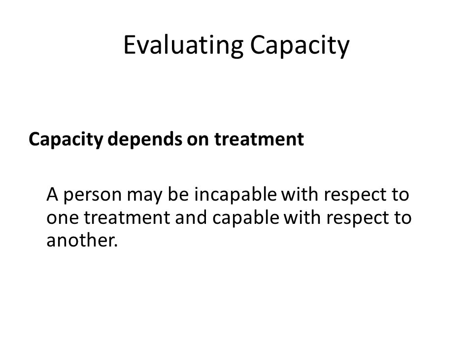 Evaluating Capacity Capacity depends on treatment A person may be incapable with respect to one treatment and capable with respect to another.