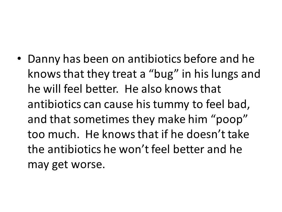 Danny has been on antibiotics before and he knows that they treat a bug in his lungs and he will feel better.