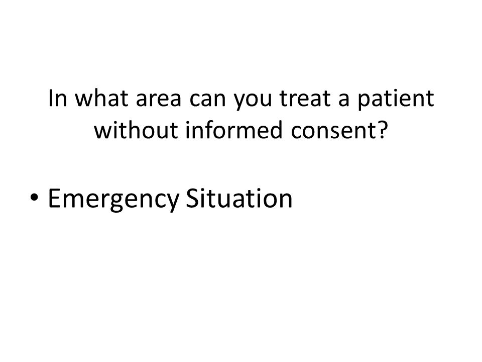In what area can you treat a patient without informed consent