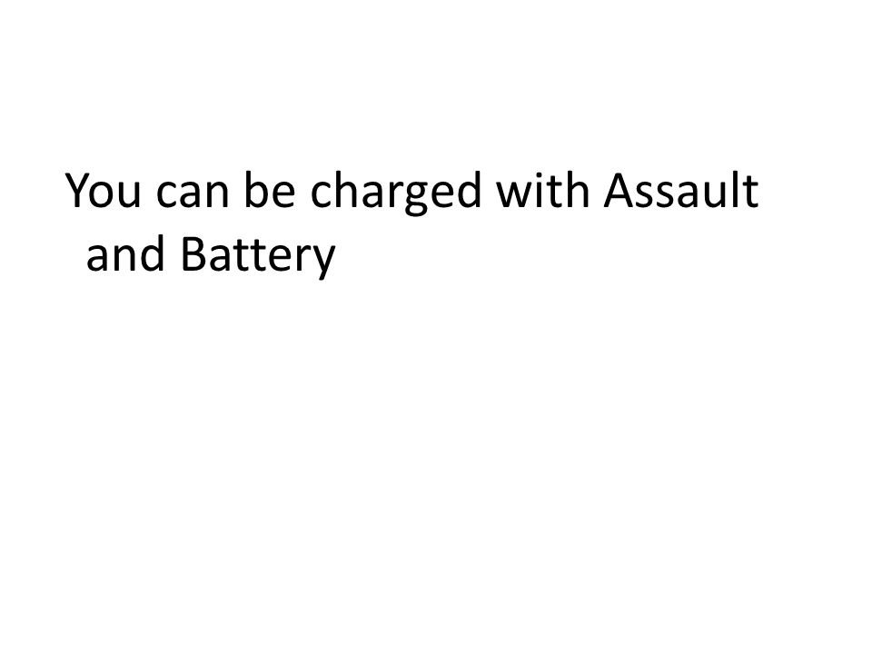 You can be charged with Assault and Battery