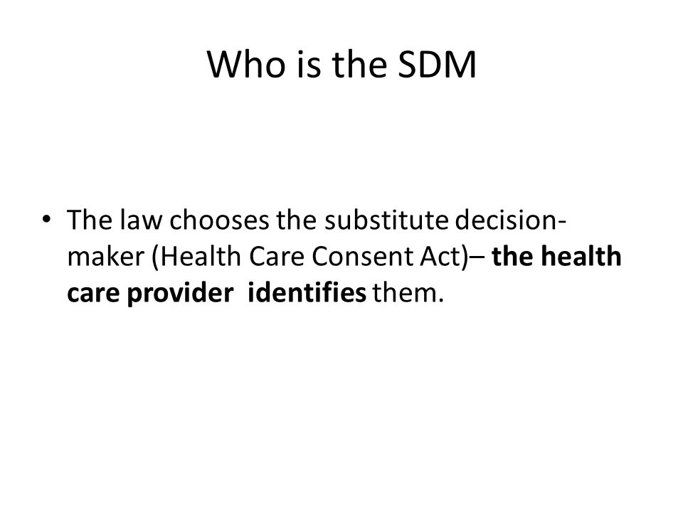 Who is the SDM The law chooses the substitute decision-maker (Health Care Consent Act)– the health care provider identifies them.