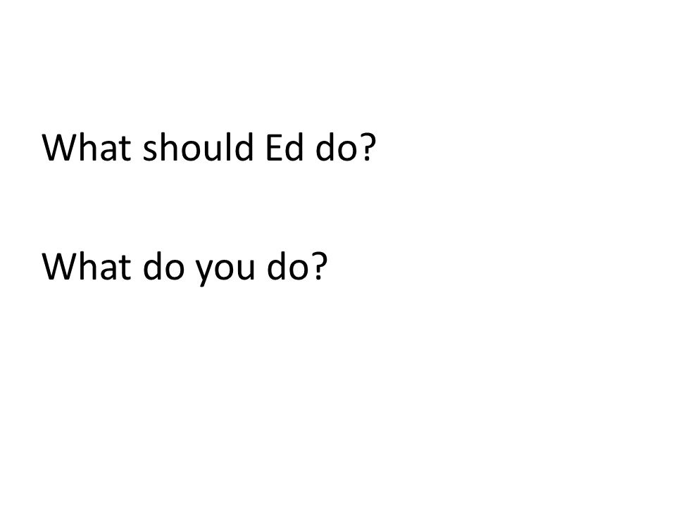 What should Ed do What do you do