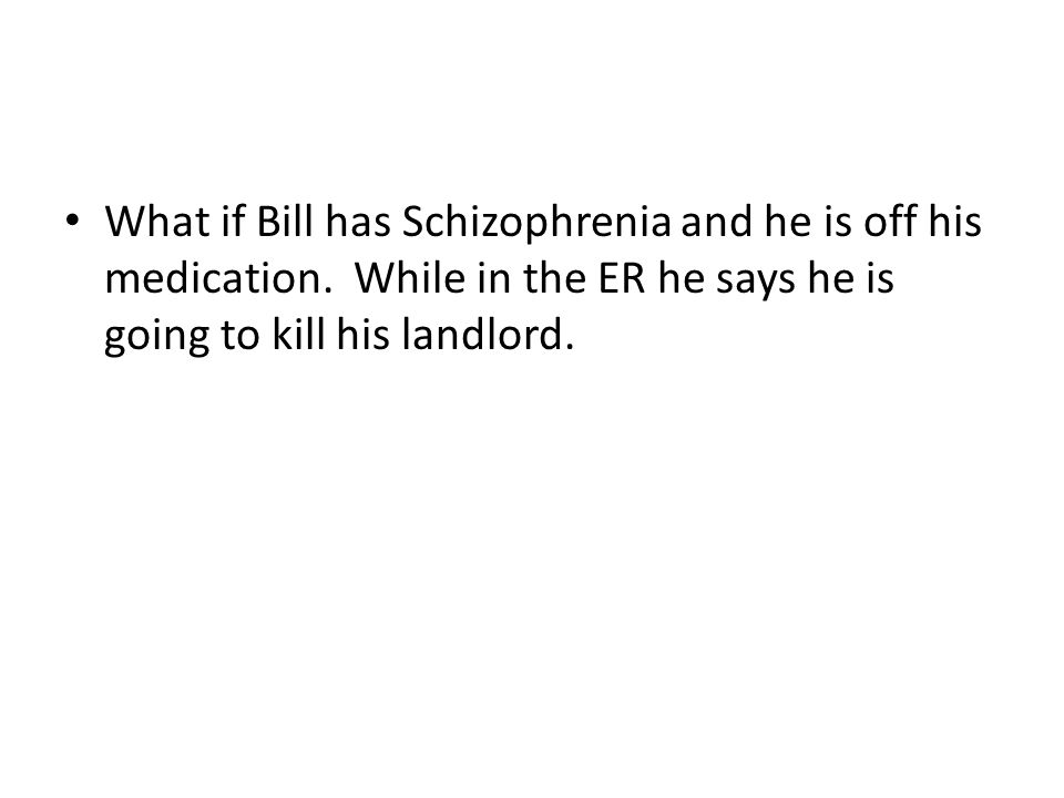 What if Bill has Schizophrenia and he is off his medication