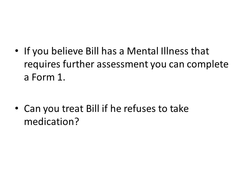 If you believe Bill has a Mental Illness that requires further assessment you can complete a Form 1.