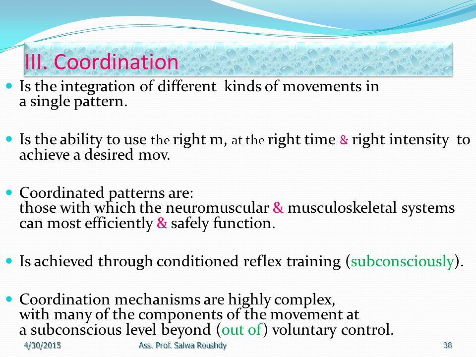 III. Coordination Is the integration of different kinds of movements in a single pattern.