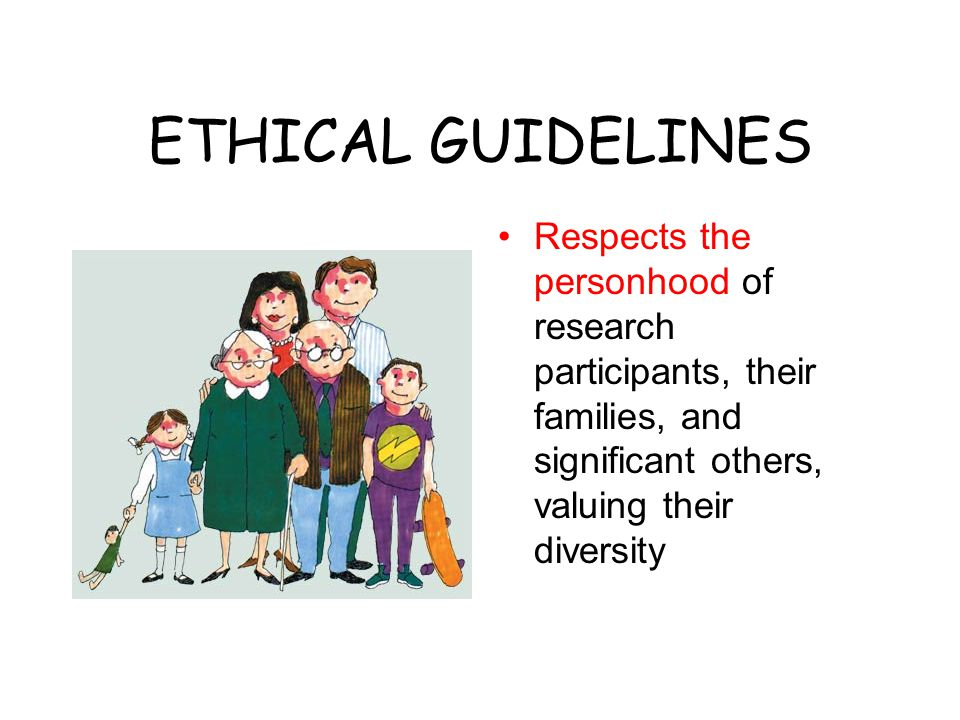 ETHICAL GUIDELINES Respects the personhood of research participants, their families, and significant others, valuing their diversity.