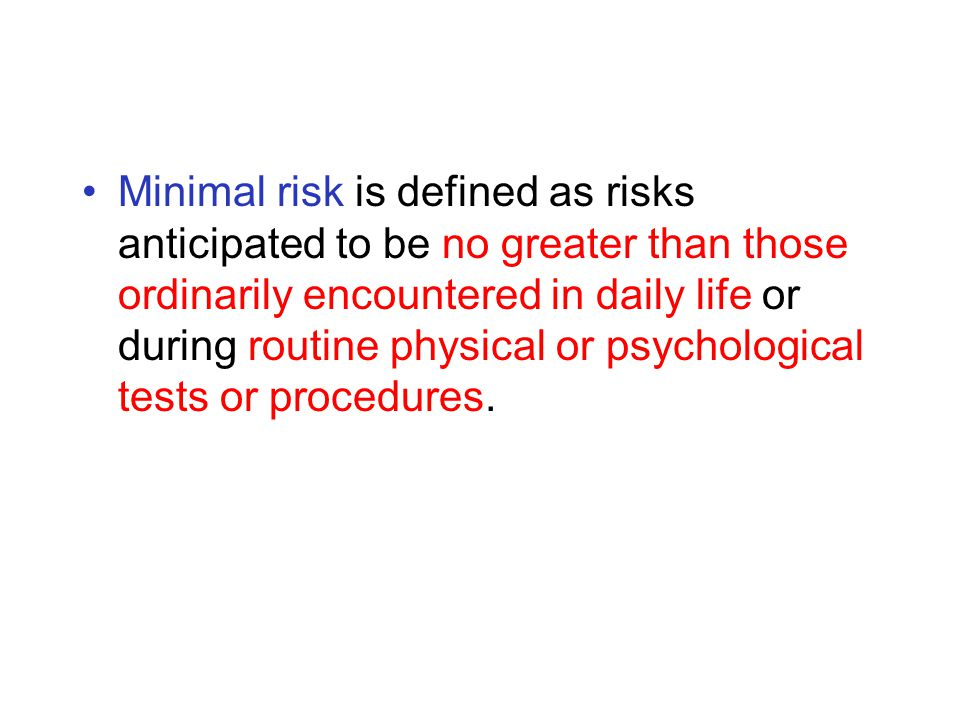 Minimal risk is defined as risks anticipated to be no greater than those ordinarily encountered in daily life or during routine physical or psychological tests or procedures.