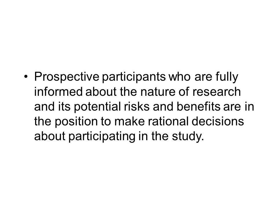 Prospective participants who are fully informed about the nature of research and its potential risks and benefits are in the position to make rational decisions about participating in the study.