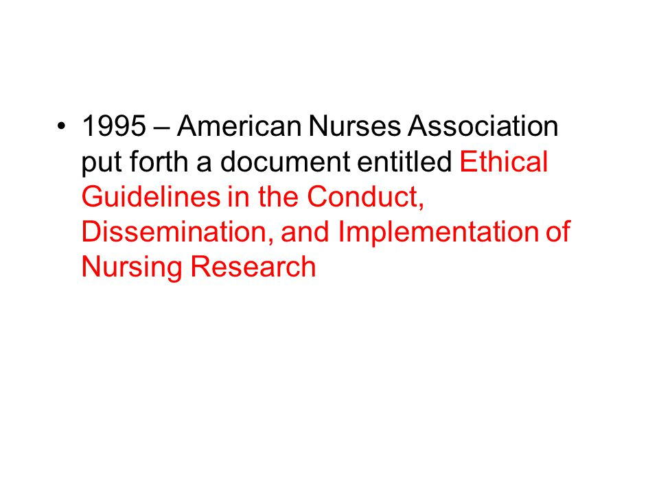 1995 – American Nurses Association put forth a document entitled Ethical Guidelines in the Conduct, Dissemination, and Implementation of Nursing Research