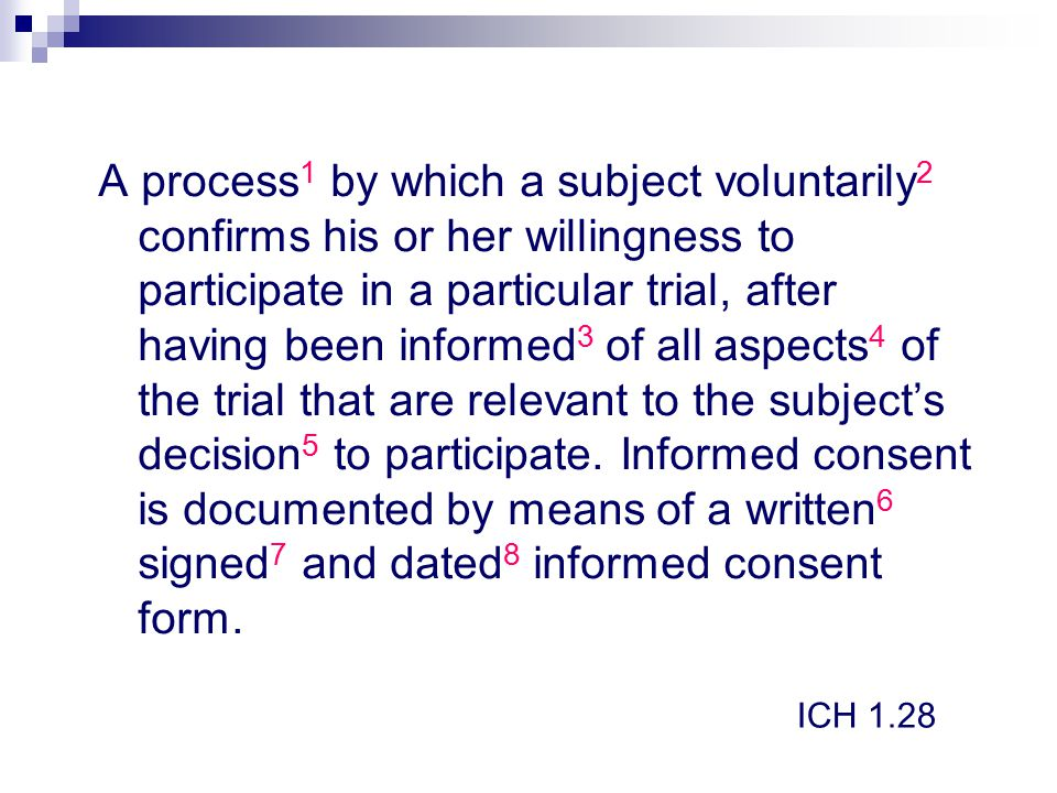 A process1 by which a subject voluntarily2 confirms his or her willingness to participate in a particular trial, after having been informed3 of all aspects4 of the trial that are relevant to the subject's decision5 to participate. Informed consent is documented by means of a written6 signed7 and dated8 informed consent form.