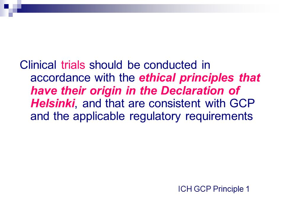 Clinical trials should be conducted in accordance with the ethical principles that have their origin in the Declaration of Helsinki, and that are consistent with GCP and the applicable regulatory requirements