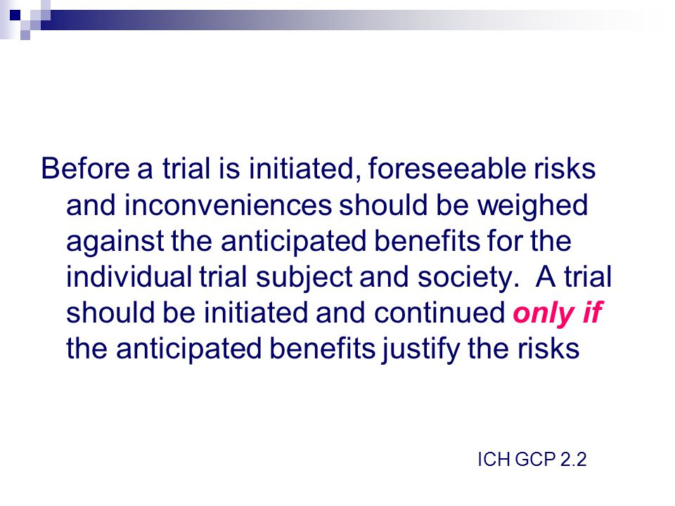 Before a trial is initiated, foreseeable risks and inconveniences should be weighed against the anticipated benefits for the individual trial subject and society. A trial should be initiated and continued only if the anticipated benefits justify the risks