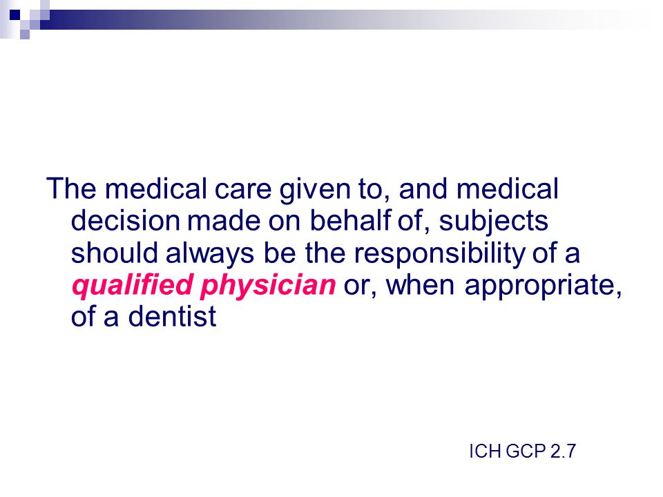 The medical care given to, and medical decision made on behalf of, subjects should always be the responsibility of a qualified physician or, when appropriate, of a dentist