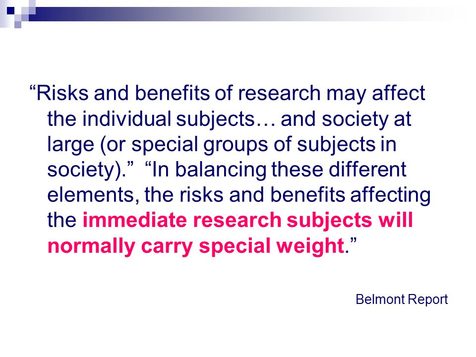 Risks and benefits of research may affect the individual subjects… and society at large (or special groups of subjects in society). In balancing these different elements, the risks and benefits affecting the immediate research subjects will normally carry special weight.