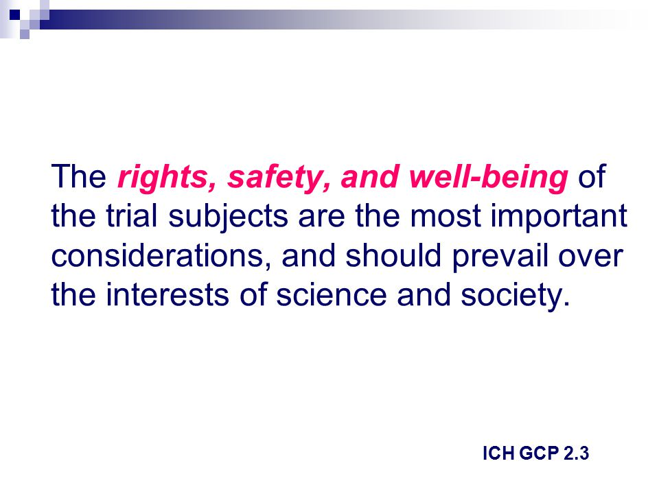 The rights, safety, and well-being of the trial subjects are the most important considerations, and should prevail over the interests of science and society.