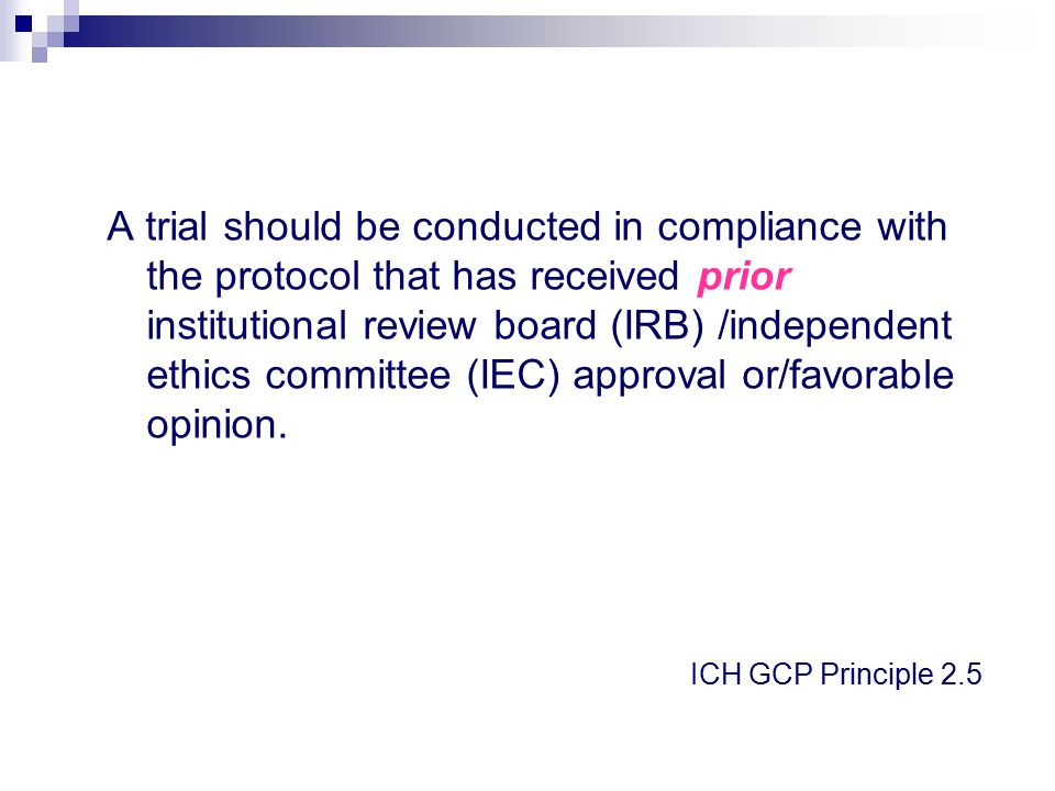 A trial should be conducted in compliance with the protocol that has received prior institutional review board (IRB) /independent ethics committee (IEC) approval or/favorable opinion.