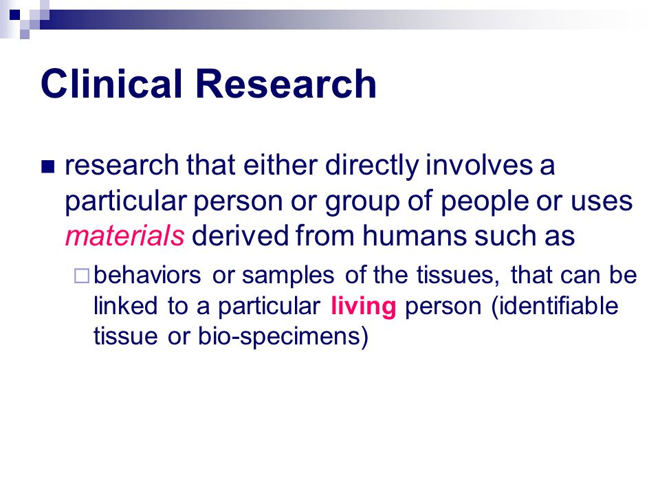 Clinical Research research that either directly involves a particular person or group of people or uses materials derived from humans such as.