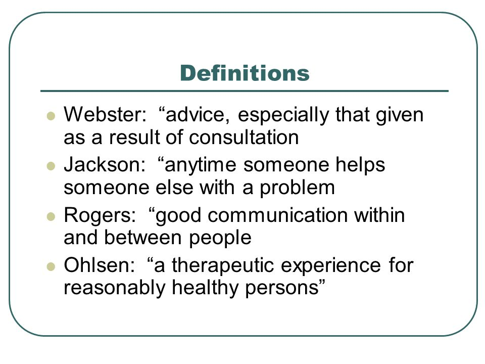 Definitions Webster: advice, especially that given as a result of consultation. Jackson: anytime someone helps someone else with a problem.