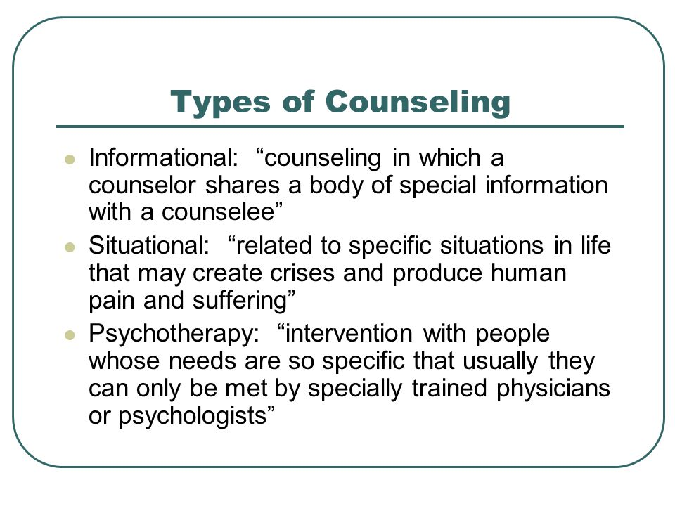 Types of Counseling Informational: counseling in which a counselor shares a body of special information with a counselee
