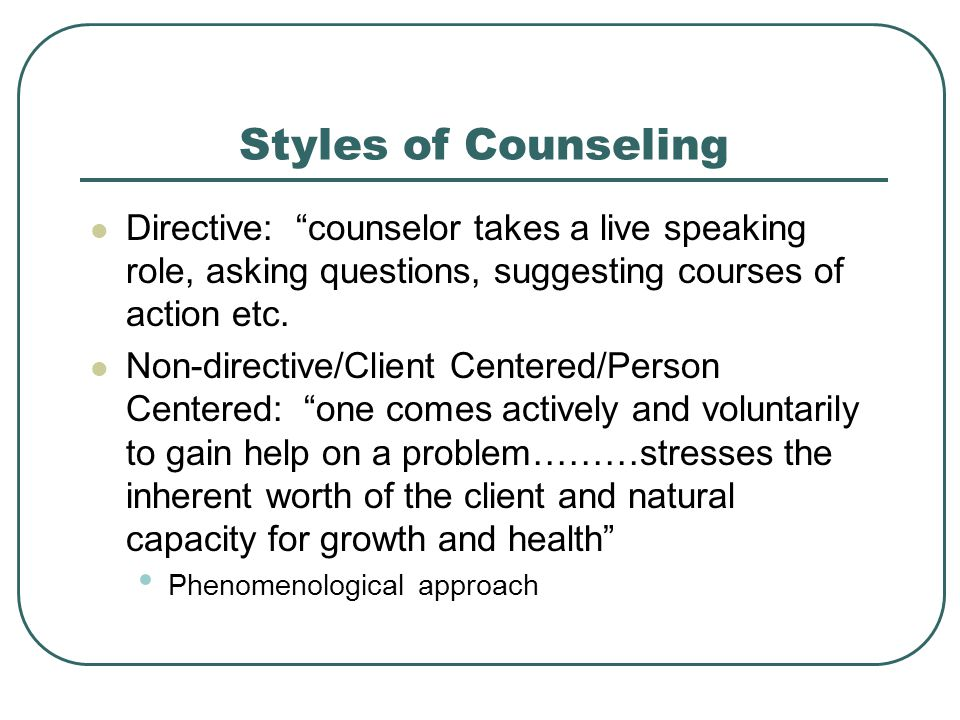 Styles of Counseling Directive: counselor takes a live speaking role, asking questions, suggesting courses of action etc.