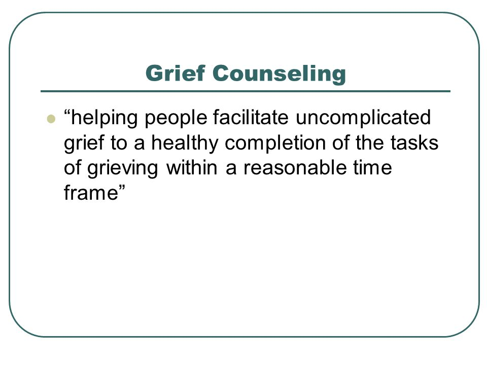 Grief Counseling helping people facilitate uncomplicated grief to a healthy completion of the tasks of grieving within a reasonable time frame
