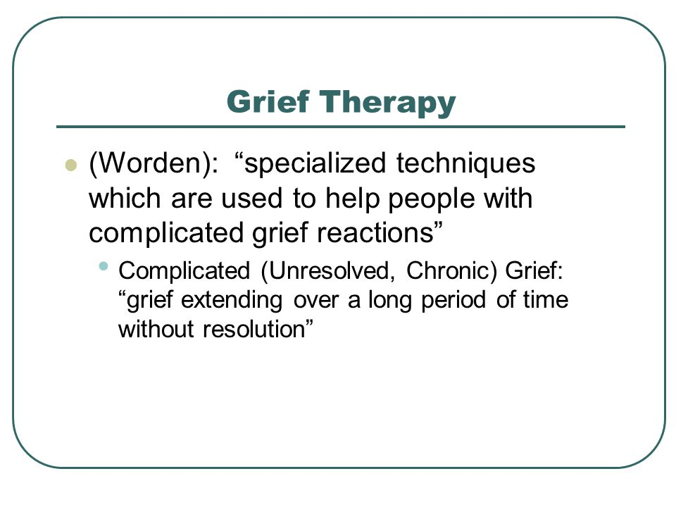 Grief Therapy (Worden): specialized techniques which are used to help people with complicated grief reactions