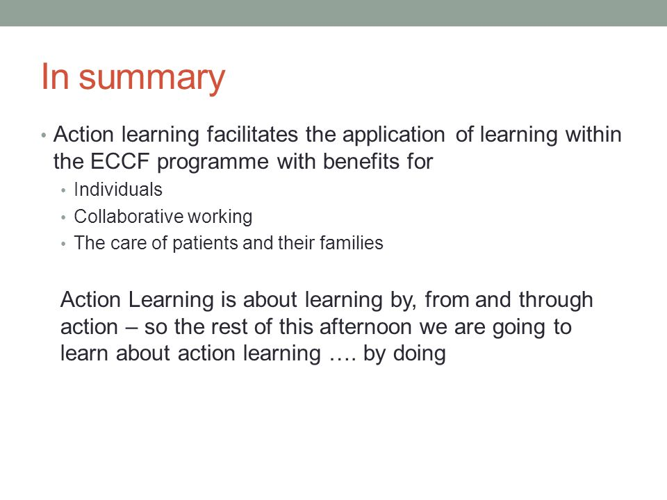 In summary Action learning facilitates the application of learning within the ECCF programme with benefits for.